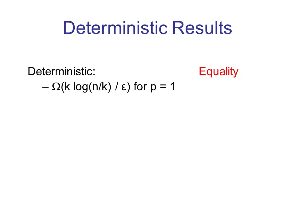 Deterministic Results Deterministic: Equality – (k log(n/k) / ε) for p = 1