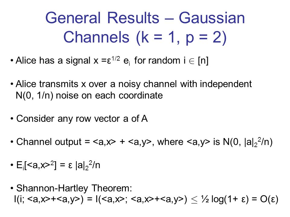General Results – Gaussian Channels (k = 1, p = 2) Alice has a signal x =ε 1/2 e i for random i 2 [n] Alice transmits x over a noisy channel with independent N(0, 1/n) noise on each coordinate Consider any row vector a of A Channel output = +, where is N(0, |a| 2 2 /n) E i [ 2 ] = ε |a| 2 2 /n Shannon-Hartley Theorem: I(i; + ) = I( ; + ) · ½ log(1+ ε) = O(ε)