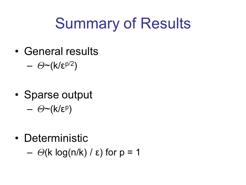 Summary of Results General results – £ ~(k/ε p/2 ) Sparse output – £ ~(k/ε p ) Deterministic – £ (k log(n/k) / ε) for p = 1
