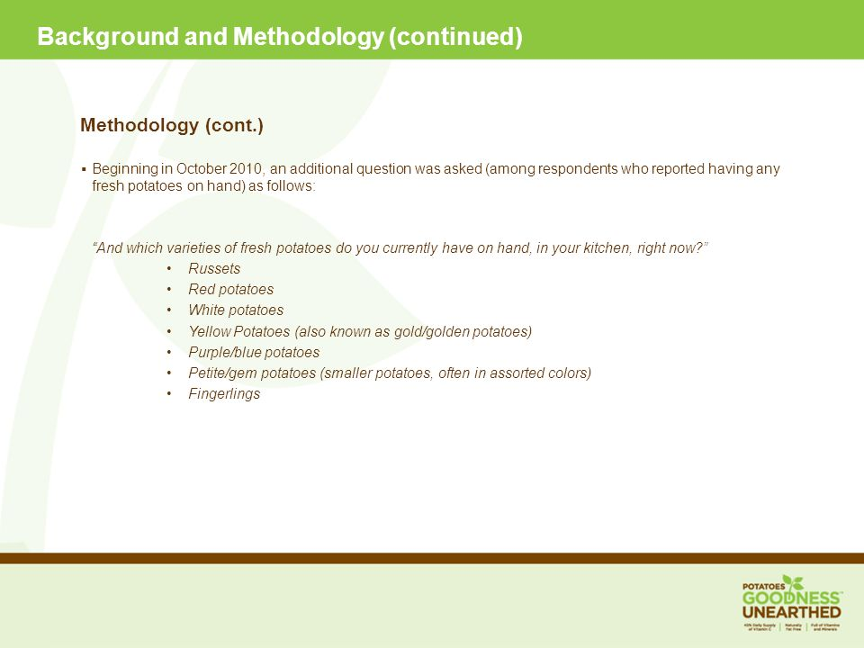 Background and Methodology (continued) Methodology (cont.) Beginning in October 2010, an additional question was asked (among respondents who reported having any fresh potatoes on hand) as follows: And which varieties of fresh potatoes do you currently have on hand, in your kitchen, right now.