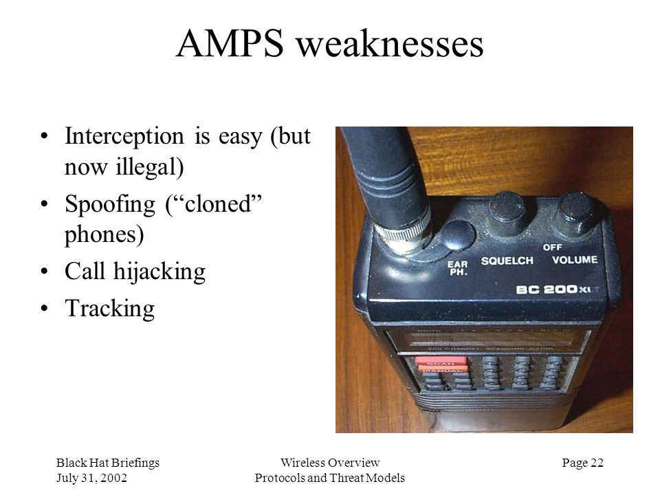 Black Hat Briefings July 31, 2002 Wireless Overview Protocols and Threat Models Page 22 AMPS weaknesses Interception is easy (but now illegal) Spoofin