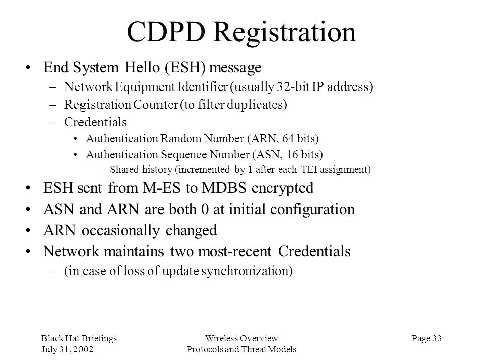 Black Hat Briefings July 31, 2002 Wireless Overview Protocols and Threat Models Page 33 CDPD Registration End System Hello (ESH) message –Network Equi