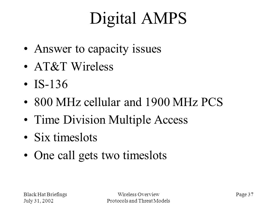 Black Hat Briefings July 31, 2002 Wireless Overview Protocols and Threat Models Page 37 Digital AMPS Answer to capacity issues AT&T Wireless IS-136 80