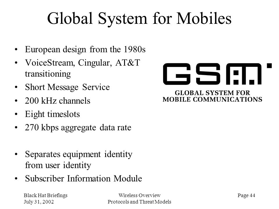 Black Hat Briefings July 31, 2002 Wireless Overview Protocols and Threat Models Page 44 Global System for Mobiles European design from the 1980s Voice