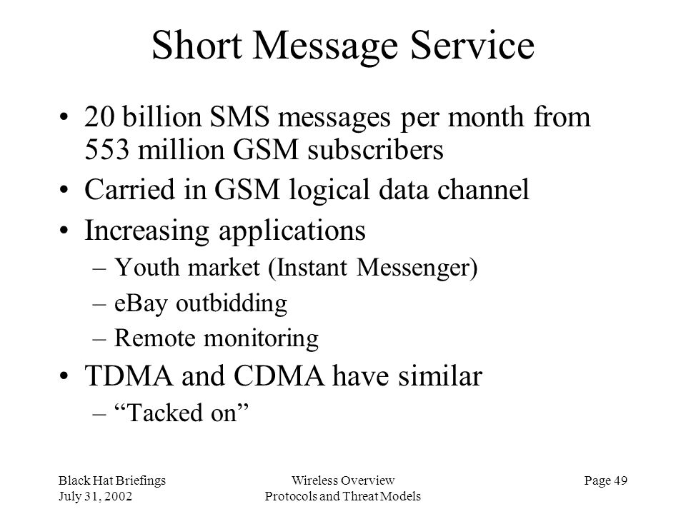 Black Hat Briefings July 31, 2002 Wireless Overview Protocols and Threat Models Page 49 Short Message Service 20 billion SMS messages per month from 5