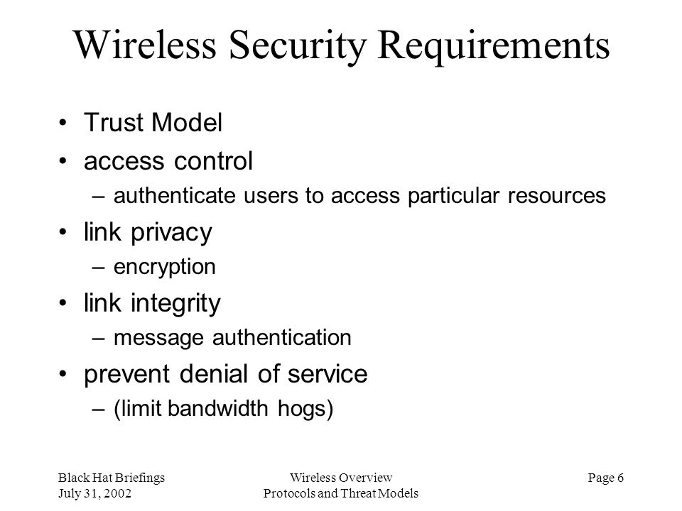 Black Hat Briefings July 31, 2002 Wireless Overview Protocols and Threat Models Page 6 Wireless Security Requirements Trust Model access control –auth