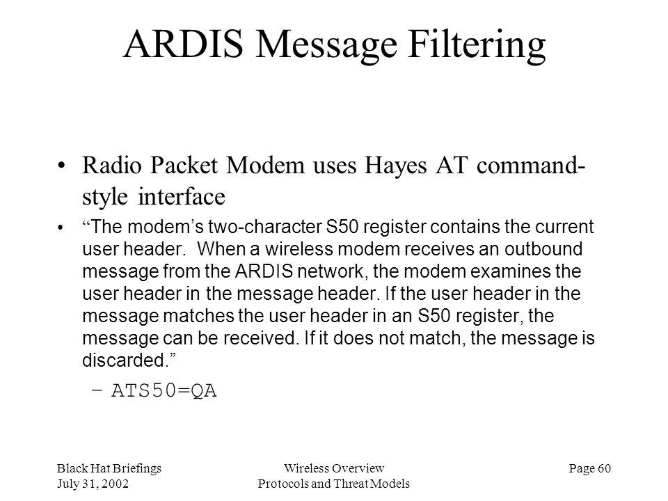 Black Hat Briefings July 31, 2002 Wireless Overview Protocols and Threat Models Page 60 ARDIS Message Filtering Radio Packet Modem uses Hayes AT comma