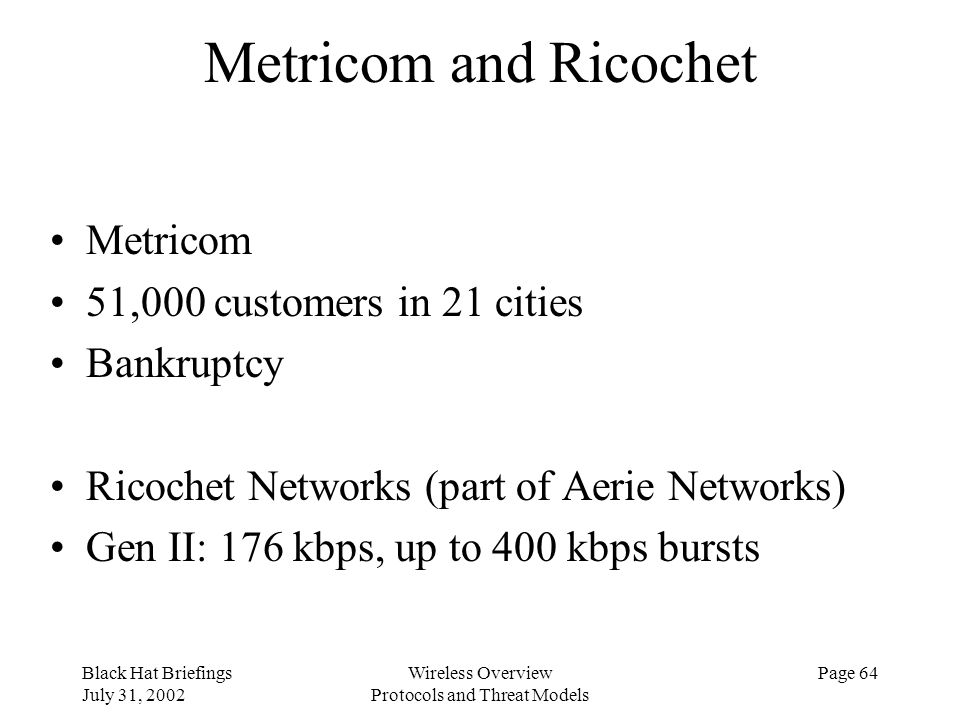 Black Hat Briefings July 31, 2002 Wireless Overview Protocols and Threat Models Page 64 Metricom and Ricochet Metricom 51,000 customers in 21 cities B