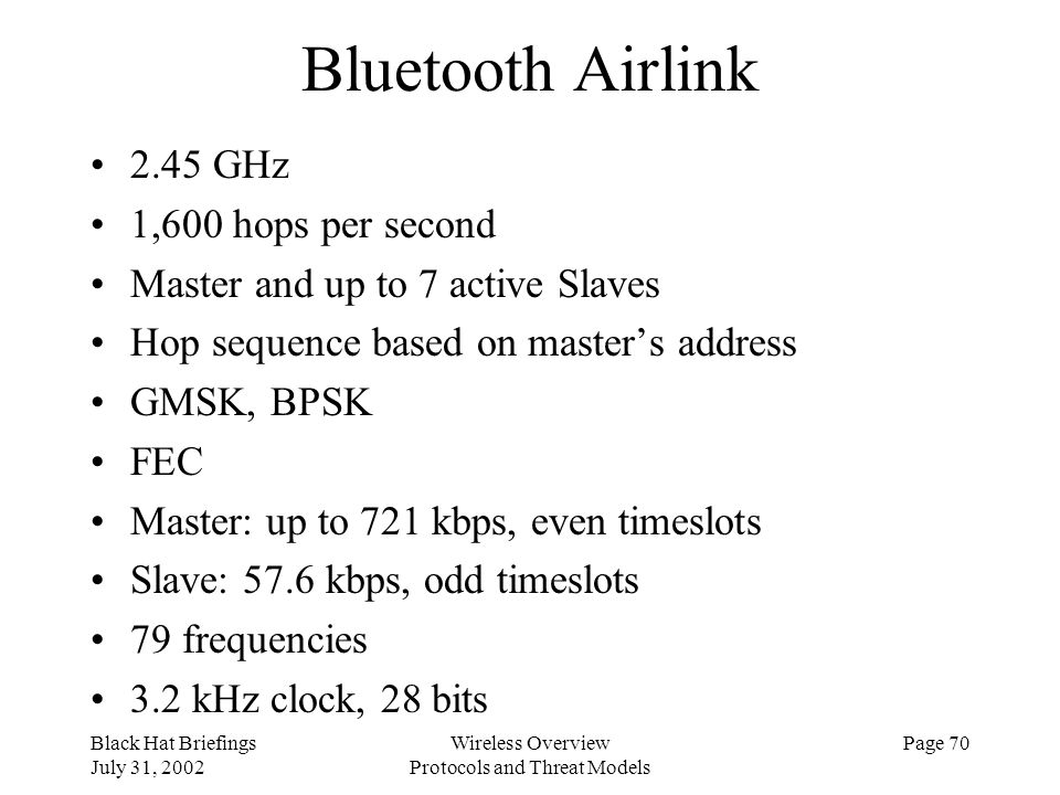 Black Hat Briefings July 31, 2002 Wireless Overview Protocols and Threat Models Page 70 Bluetooth Airlink 2.45 GHz 1,600 hops per second Master and up