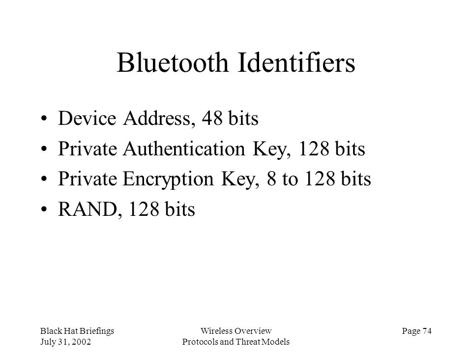 Black Hat Briefings July 31, 2002 Wireless Overview Protocols and Threat Models Page 74 Bluetooth Identifiers Device Address, 48 bits Private Authenti