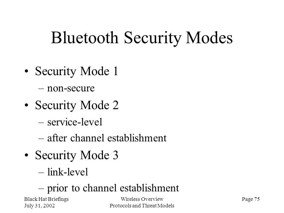 Black Hat Briefings July 31, 2002 Wireless Overview Protocols and Threat Models Page 75 Bluetooth Security Modes Security Mode 1 –non-secure Security