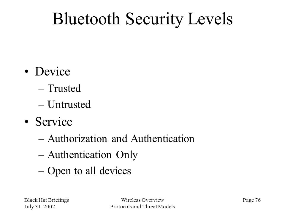Black Hat Briefings July 31, 2002 Wireless Overview Protocols and Threat Models Page 76 Bluetooth Security Levels Device –Trusted –Untrusted Service –