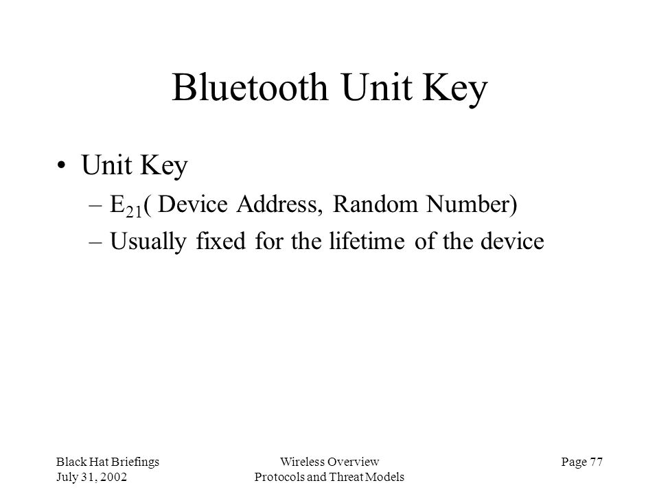 Black Hat Briefings July 31, 2002 Wireless Overview Protocols and Threat Models Page 77 Bluetooth Unit Key Unit Key –E 21 ( Device Address, Random Num