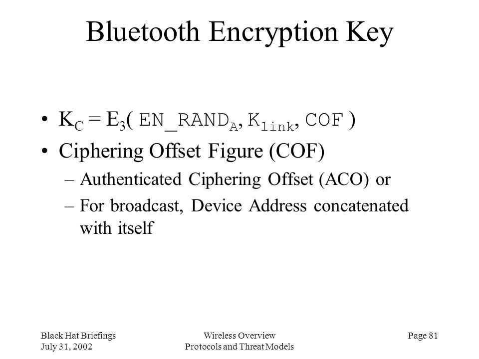 Black Hat Briefings July 31, 2002 Wireless Overview Protocols and Threat Models Page 81 Bluetooth Encryption Key K C = E 3 ( EN_RAND A, K link, COF )