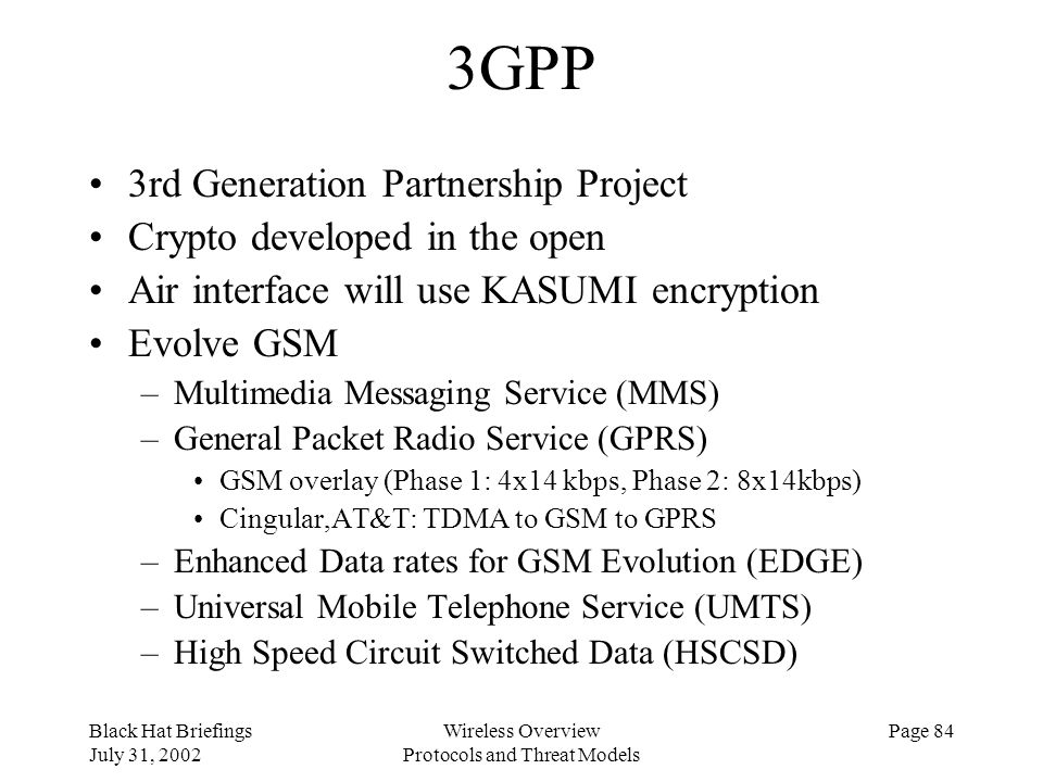 Black Hat Briefings July 31, 2002 Wireless Overview Protocols and Threat Models Page 84 3GPP 3rd Generation Partnership Project Crypto developed in th