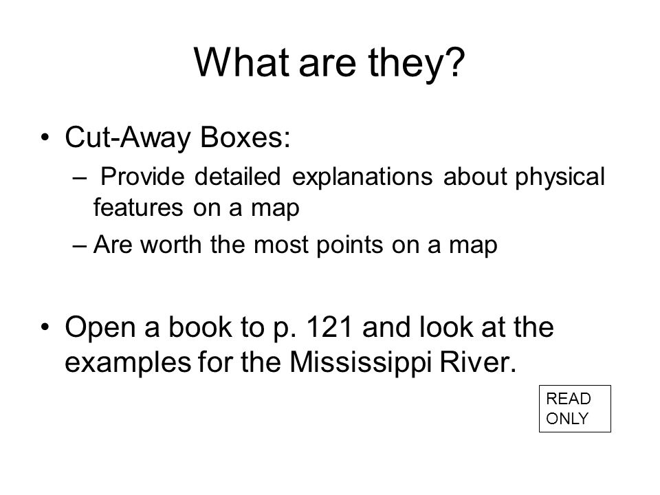 What are they? Cut-Away Boxes: – Provide detailed explanations about physical features on a map –Are worth the most points on a map Open a book to p.