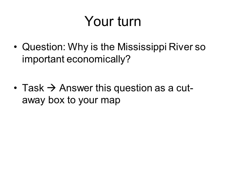 Your turn Question: Why is the Mississippi River so important economically? Task Answer this question as a cut- away box to your map