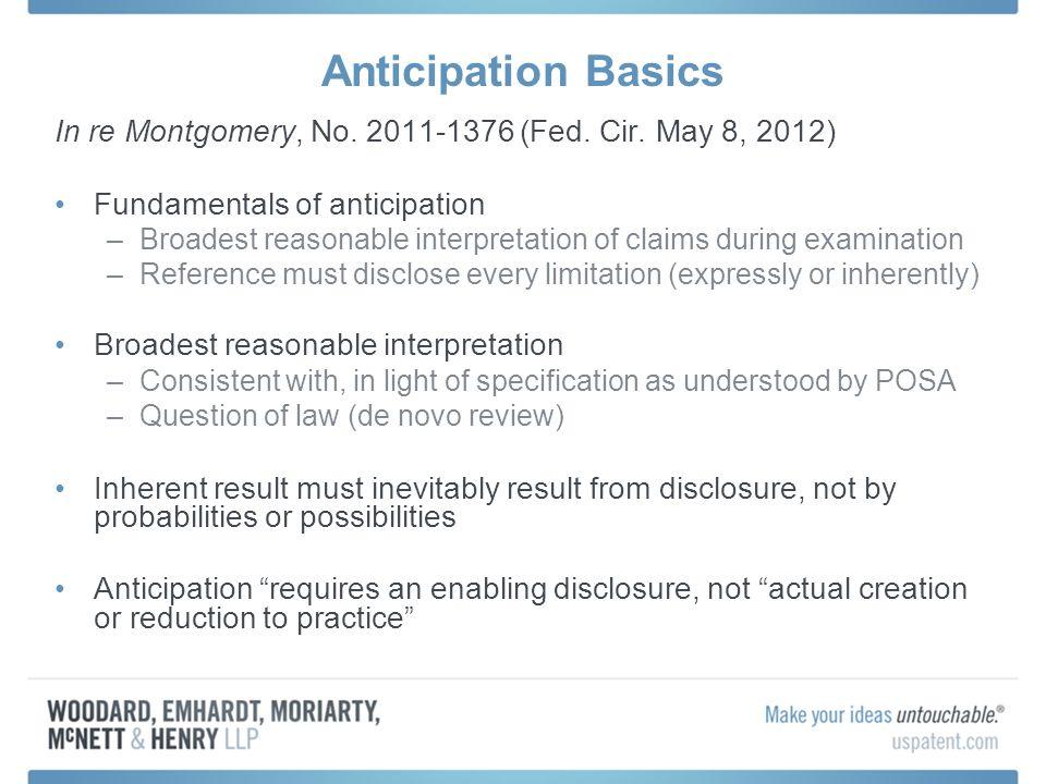 Anticipation Basics In re Montgomery, No. 2011-1376 (Fed. Cir. May 8, 2012) Fundamentals of anticipation –Broadest reasonable interpretation of claims