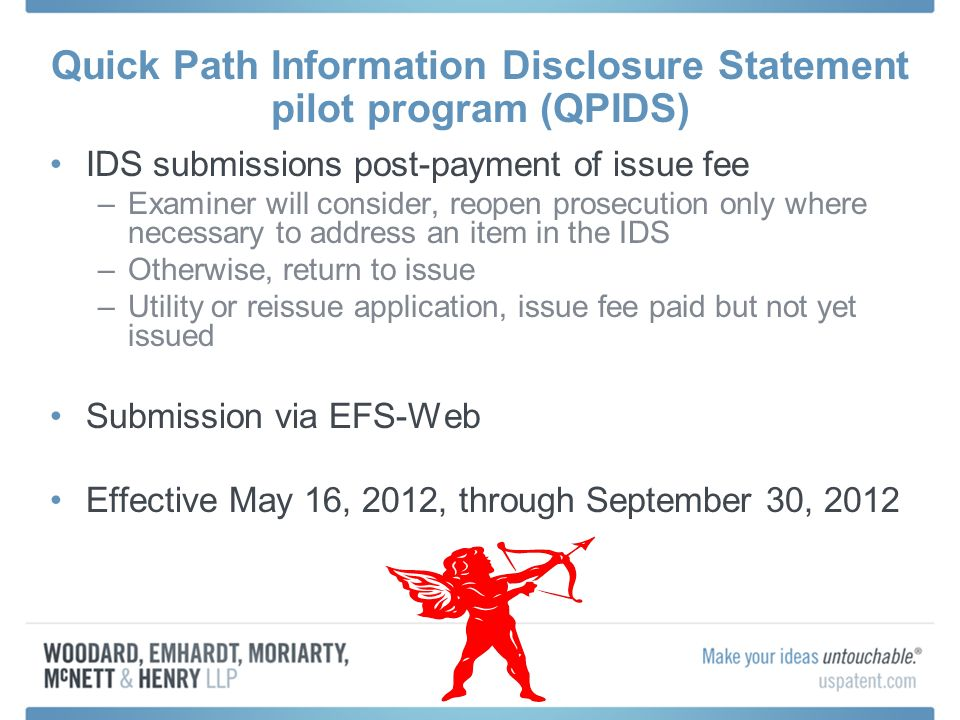 Quick Path Information Disclosure Statement pilot program (QPIDS) IDS submissions post-payment of issue fee –Examiner will consider, reopen prosecution only where necessary to address an item in the IDS –Otherwise, return to issue –Utility or reissue application, issue fee paid but not yet issued Submission via EFS-Web Effective May 16, 2012, through September 30, 2012
