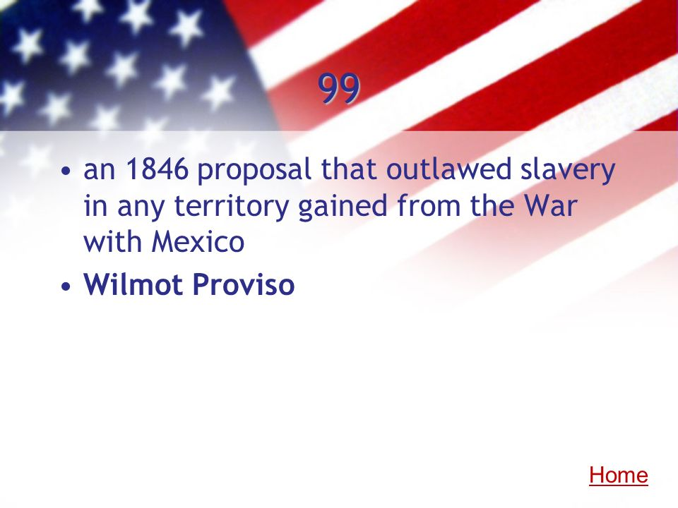 99 an 1846 proposal that outlawed slavery in any territory gained from the War with Mexico Wilmot Proviso Home