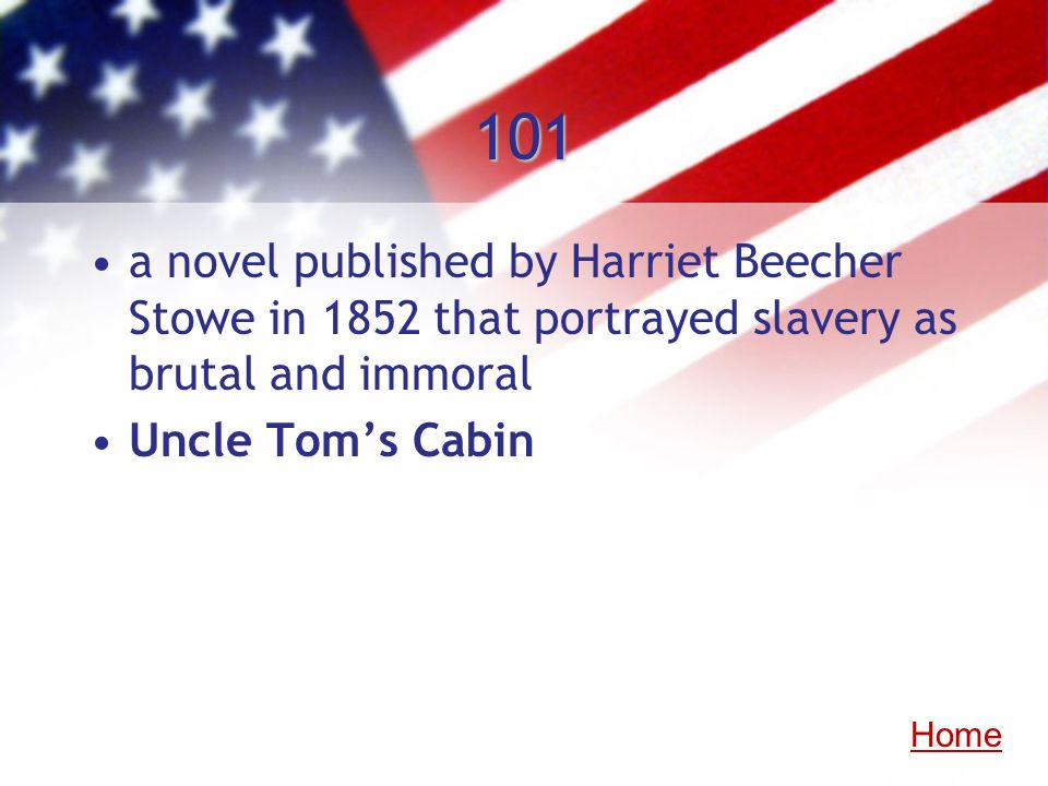 101 a novel published by Harriet Beecher Stowe in 1852 that portrayed slavery as brutal and immoral Uncle Toms Cabin Home
