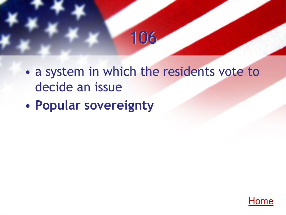 106 a system in which the residents vote to decide an issue Popular sovereignty Home