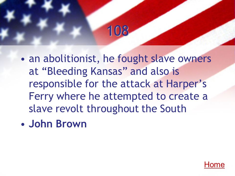 108 an abolitionist, he fought slave owners at Bleeding Kansas and also is responsible for the attack at Harpers Ferry where he attempted to create a