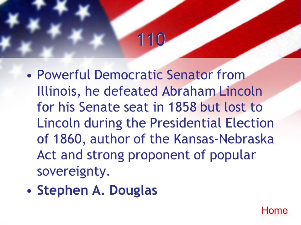 110 Powerful Democratic Senator from Illinois, he defeated Abraham Lincoln for his Senate seat in 1858 but lost to Lincoln during the Presidential Ele