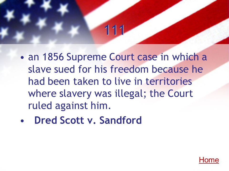 111 an 1856 Supreme Court case in which a slave sued for his freedom because he had been taken to live in territories where slavery was illegal; the C