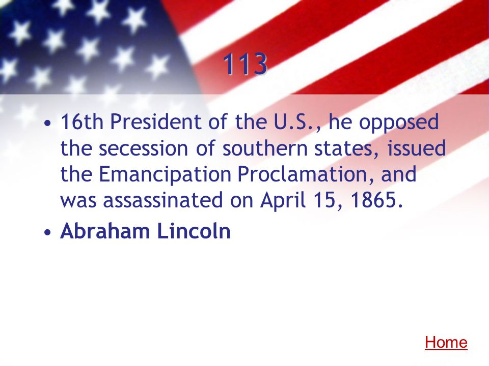 113 16th President of the U.S., he opposed the secession of southern states, issued the Emancipation Proclamation, and was assassinated on April 15, 1