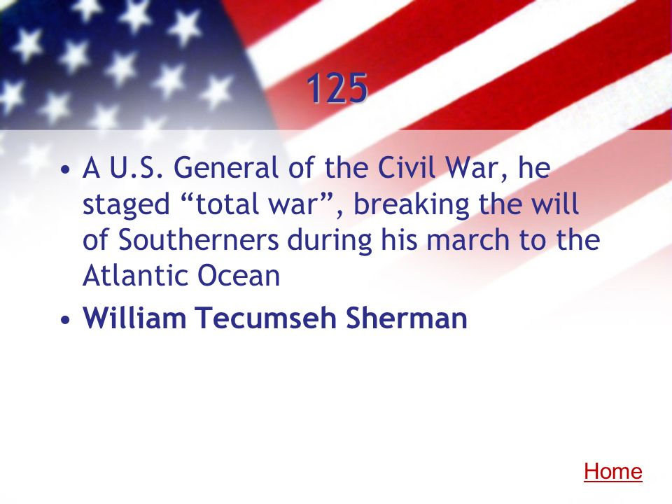 125 A U.S. General of the Civil War, he staged total war, breaking the will of Southerners during his march to the Atlantic Ocean William Tecumseh She