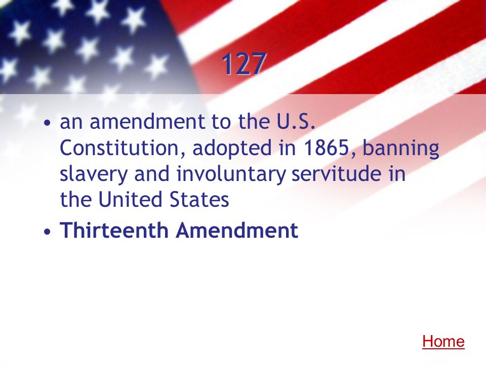 127 an amendment to the U.S. Constitution, adopted in 1865, banning slavery and involuntary servitude in the United States Thirteenth Amendment Home