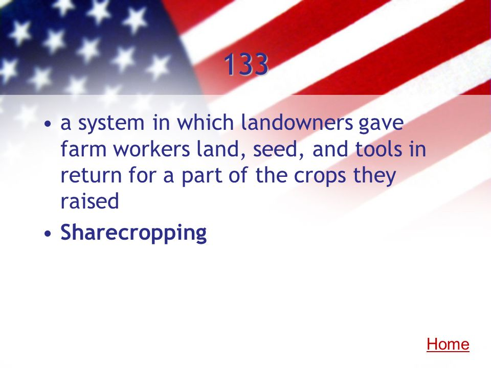133 a system in which landowners gave farm workers land, seed, and tools in return for a part of the crops they raised Sharecropping Home