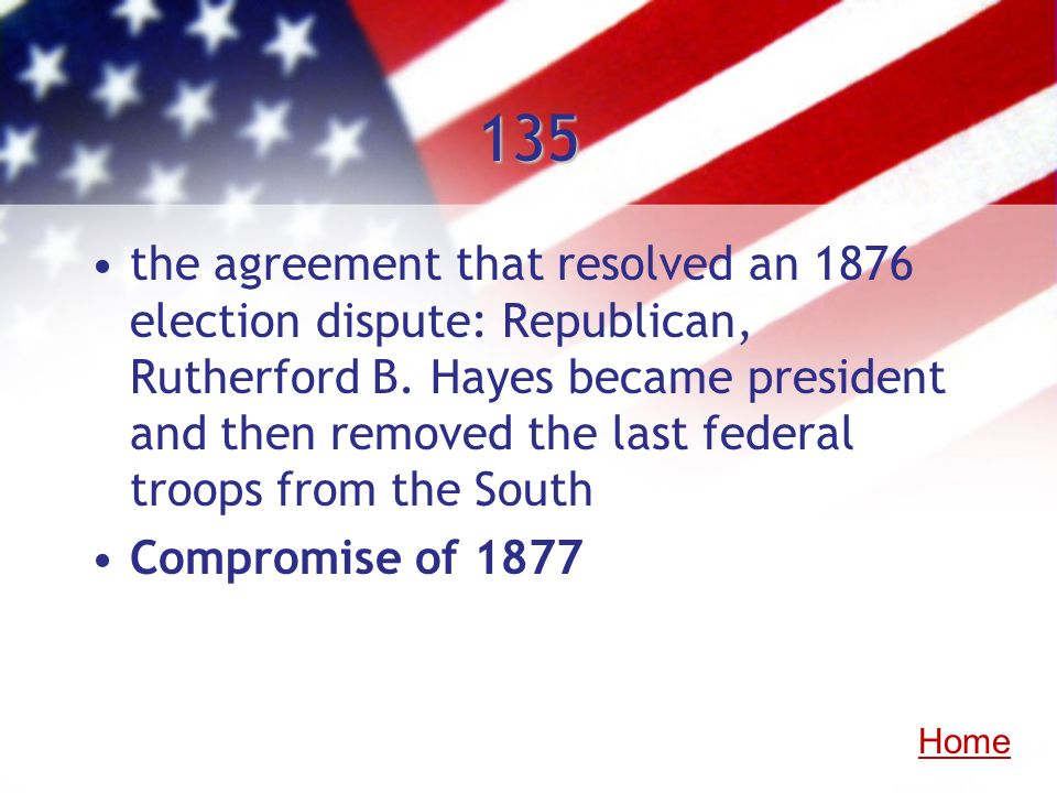 135 the agreement that resolved an 1876 election dispute: Republican, Rutherford B. Hayes became president and then removed the last federal troops fr