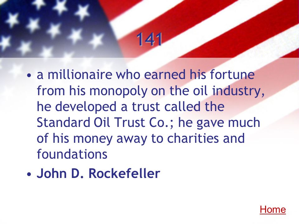 141 a millionaire who earned his fortune from his monopoly on the oil industry, he developed a trust called the Standard Oil Trust Co.; he gave much o