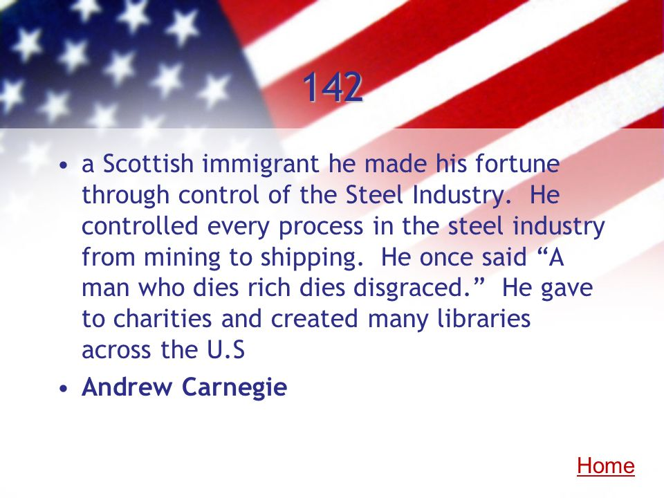 142 a Scottish immigrant he made his fortune through control of the Steel Industry. He controlled every process in the steel industry from mining to s