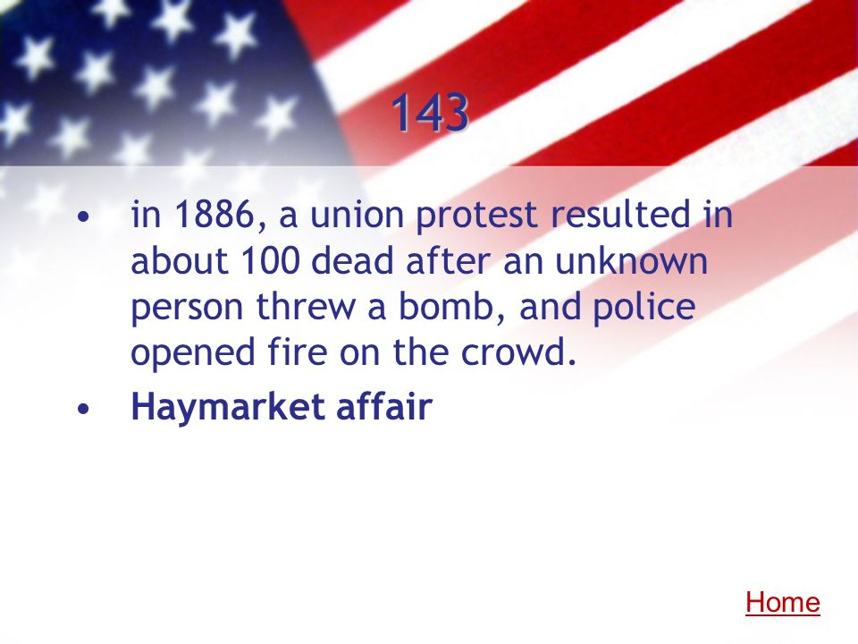 143 in 1886, a union protest resulted in about 100 dead after an unknown person threw a bomb, and police opened fire on the crowd. Haymarket affair Ho