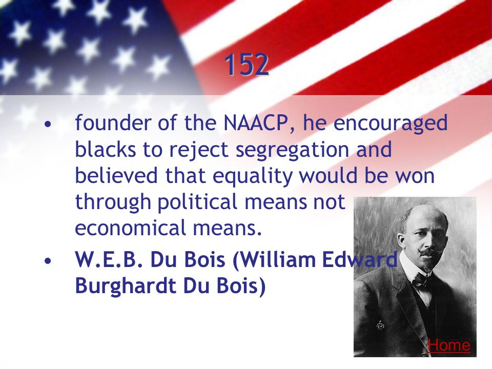 152 founder of the NAACP, he encouraged blacks to reject segregation and believed that equality would be won through political means not economical me