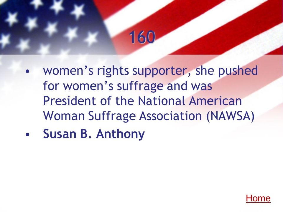 160 womens rights supporter, she pushed for womens suffrage and was President of the National American Woman Suffrage Association (NAWSA) Susan B. Ant