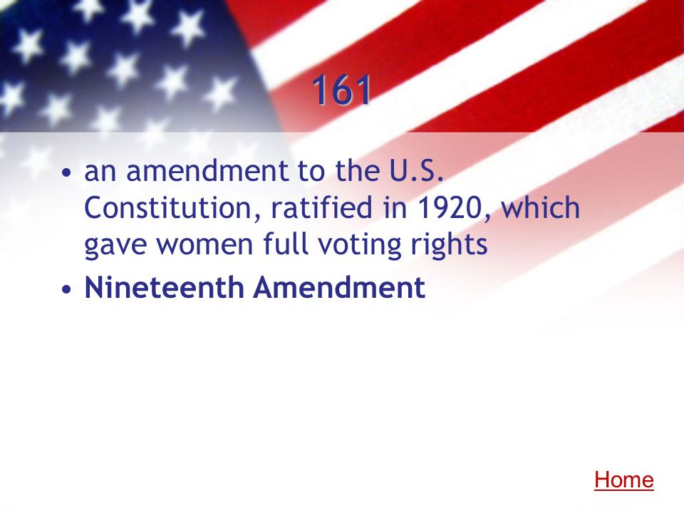 161 an amendment to the U.S. Constitution, ratified in 1920, which gave women full voting rights Nineteenth Amendment Home