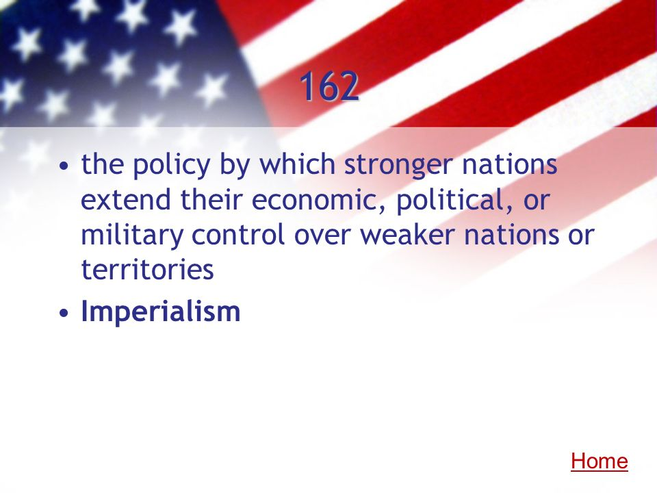 162 the policy by which stronger nations extend their economic, political, or military control over weaker nations or territories Imperialism Home