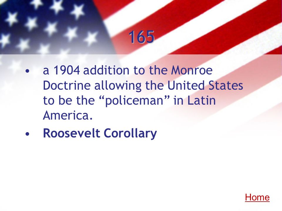165 a 1904 addition to the Monroe Doctrine allowing the United States to be the policeman in Latin America. Roosevelt Corollary Home