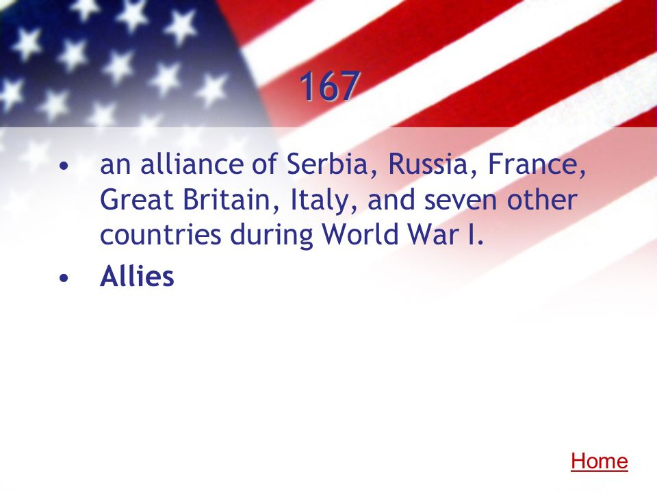 167 an alliance of Serbia, Russia, France, Great Britain, Italy, and seven other countries during World War I. Allies Home