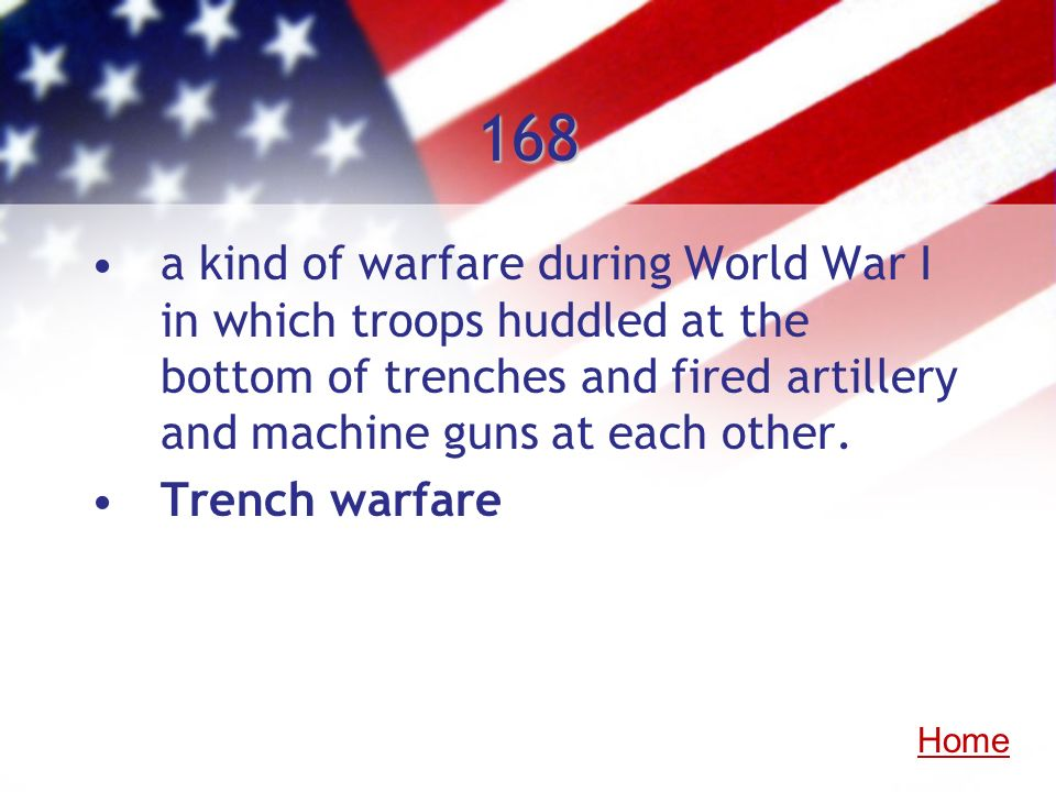 168 a kind of warfare during World War I in which troops huddled at the bottom of trenches and fired artillery and machine guns at each other. Trench