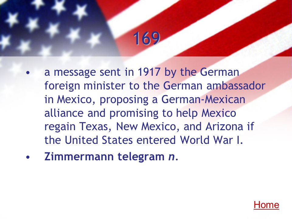 169 a message sent in 1917 by the German foreign minister to the German ambassador in Mexico, proposing a German-Mexican alliance and promising to hel