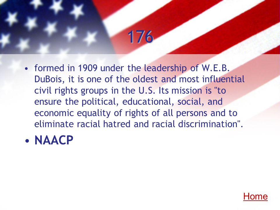 176 formed in 1909 under the leadership of W.E.B. DuBois, it is one of the oldest and most influential civil rights groups in the U.S. Its mission is
