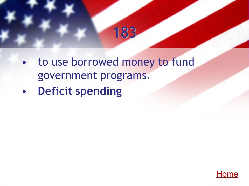 183 to use borrowed money to fund government programs. Deficit spending Home