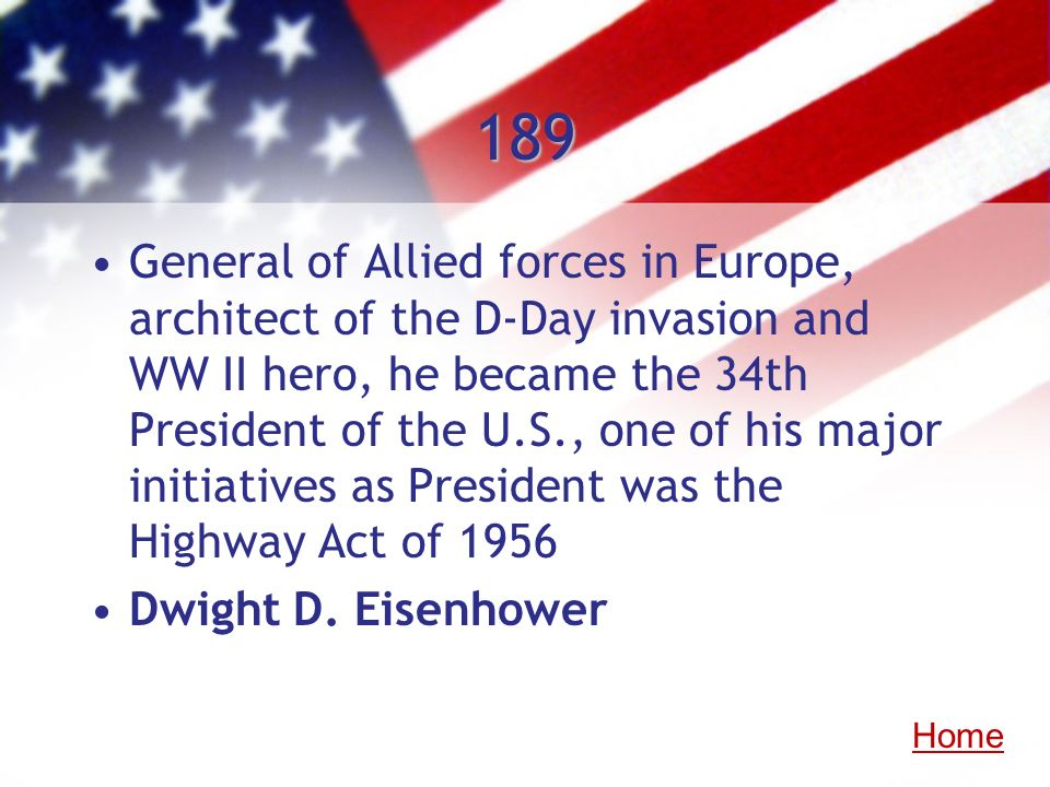 189 General of Allied forces in Europe, architect of the D-Day invasion and WW II hero, he became the 34th President of the U.S., one of his major ini