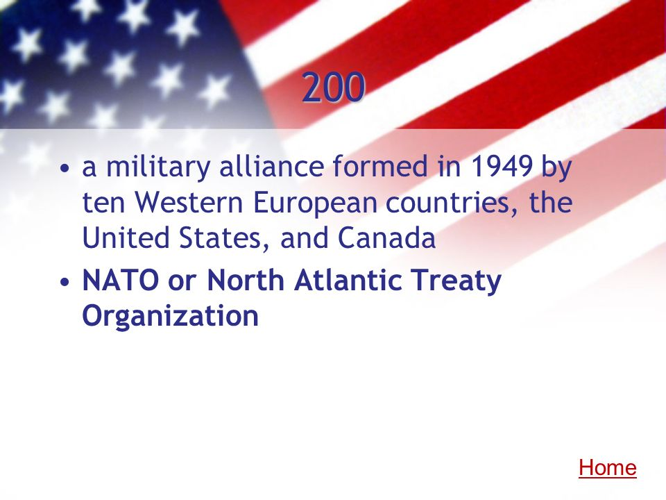 200 a military alliance formed in 1949 by ten Western European countries, the United States, and Canada NATO or North Atlantic Treaty Organization Hom