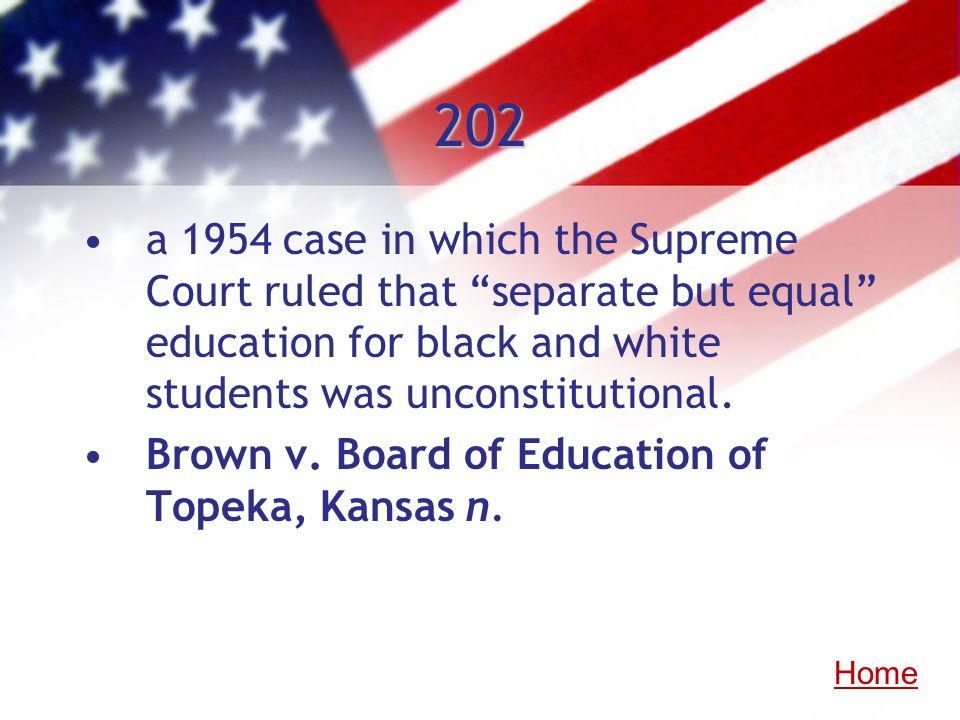 202 a 1954 case in which the Supreme Court ruled that separate but equal education for black and white students was unconstitutional. Brown v. Board o